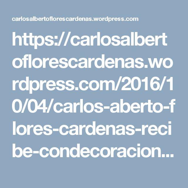 https://carlosalbertoflorescardenas.wordpress.com/2016/10/04/carlos-aberto-flores-cardenas-recibe-condecoraciones/
