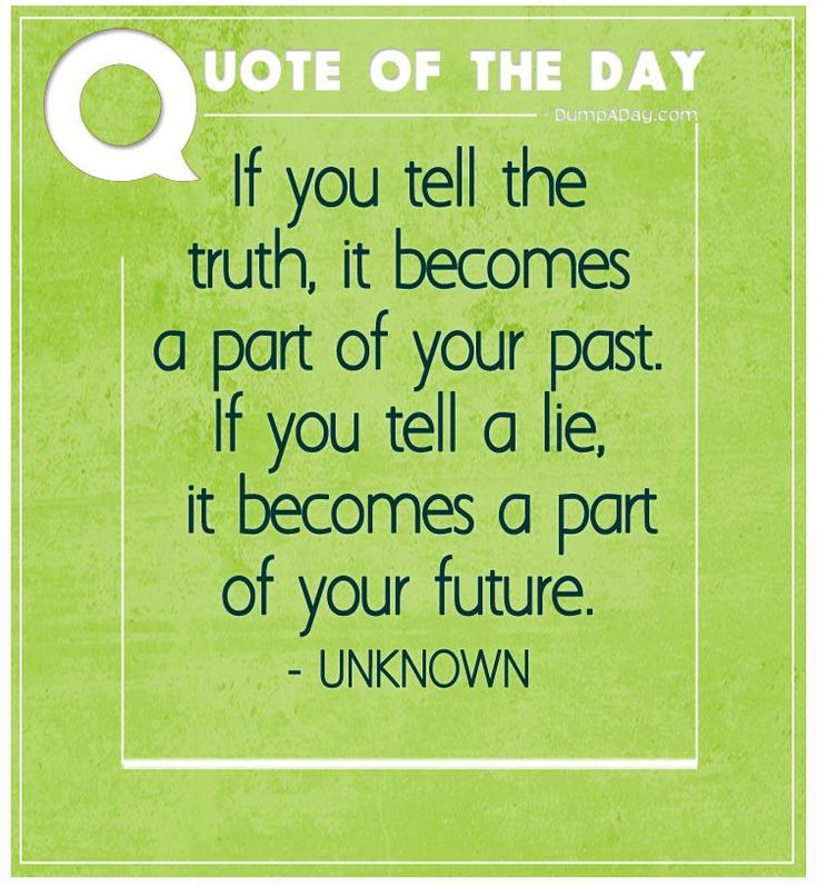 If you tell the truth, it becomes a part of your past. If you tell a lie, it becomes a part of your future
