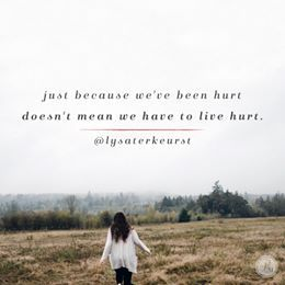 Just because we've been hurt doesn't mean we have to live hurt.  -Lysa TerKeurst