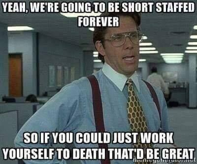 Yeah, we're going to be short staffed forever, so if you could just work yourself to death that'd be great