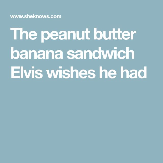 The peanut butter banana sandwich Elvis wishes he had
