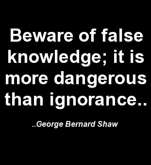 Beware of false knowledge; it is more dangerous than ignorance. George Bernard Shaw