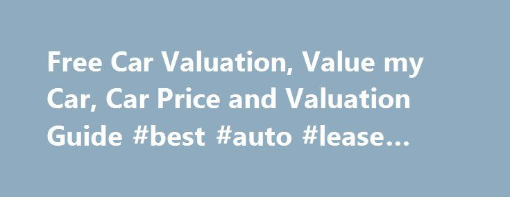 Free Car Valuation, Value my Car, Car Price and Valuation Guide #best #auto #lease #deals http://china.remmont.com/free-car-valuation-value-my-car-car-price-and-valuation-guide-best-auto-lease-deals/  #auto price guide # Looking For a Free Car Valuation? Free Online Car Valuation If you're looking to sell, or buy, a car, our free online car valuation tool will provide you with an accurate, trusted car valuation. It takes just 60 seconds and on top of the valuation, you will also get…