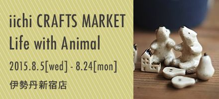 【2015.8.5-8.24】iichi クラフトマーケット Life with Animal @伊勢丹新宿