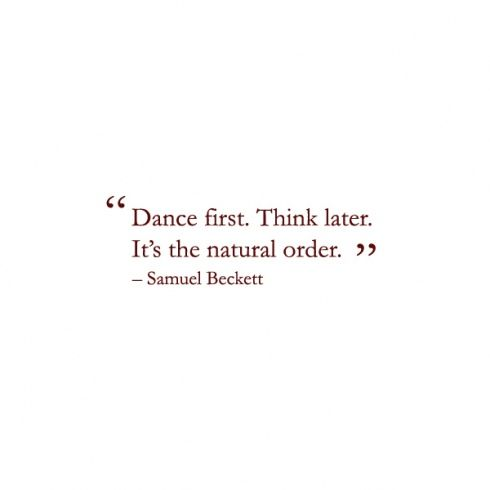 dance first. think later. it's the natural order. -samuel beckett