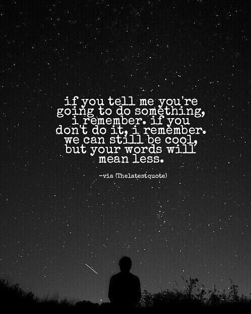 if you tell me you're going to do something i remember. if you don't do it i remember. we can still be cool but your words will mean less. #thelatestquote #quotes