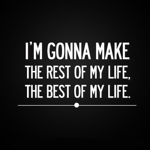 I'm gonna make the rest of my life, the best of my life.: