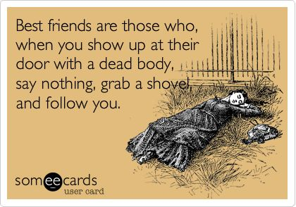 Best friends are those who, when you show up at their door with a dead body, say nothing, grab a shovel, and follow you.