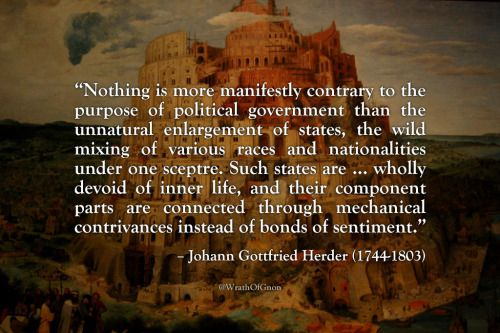 """""""Nothing … is more manifestly contrary to the purpose of political government than the unnatural enlargement of states, the wild mixing of various races and nationalities under one sceptre. Such states are … wholly devoid of inner life, and their component parts are connected through mechanical contrivances instead of bonds of sentiment."""" – Johann Gottfried Herder"""