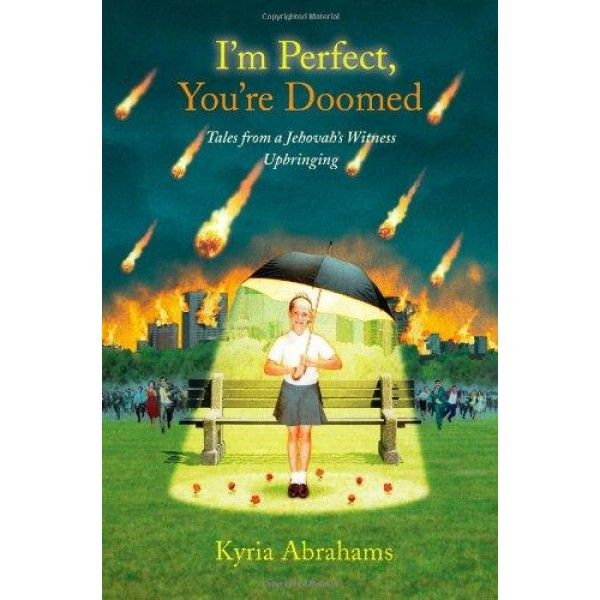 """I'm Perfect, You're Doomed: Tales from a Jehovah's Witness Upbringing  I'm Perfect, You're Doomed is the story of Kyria Abrahams's coming-of-age as a Jehovah's Witness -- a doorbell-ringing """"Pioneer of the Lord."""" Her childhood was haunted by the knowledge that her neighbors and schoolmates were doomed to die in an imminent fiery apocalypse; that Smurfs were evil; that just about anything you could buy at a yard sale was infested by demons; and that Ouija boards..."""