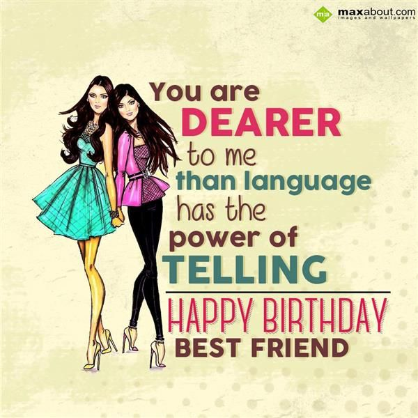 You are dearer to me than language has the power of telling. Happy Birthday Best Friend..!
