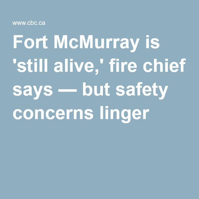Fort McMurray is 'still alive,' fire chief says — but safety concerns linger