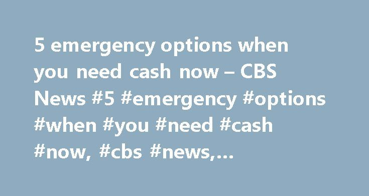 5 emergency options when you need cash now – CBS News #5 #emergency #options #when #you #need #cash #now, #cbs #news, #cbsnews.com, http://south-sudan.remmont.com/5-emergency-options-when-you-need-cash-now-cbs-news-5-emergency-options-when-you-need-cash-now-cbs-news-cbsnews-com/  # 5 emergency options when you need cash now Totaled your car? Had a medical emergency? Unexpected job loss? When you are strapped for cash, it may seem like there is nowhere to turn. In fact, there are a multitude…
