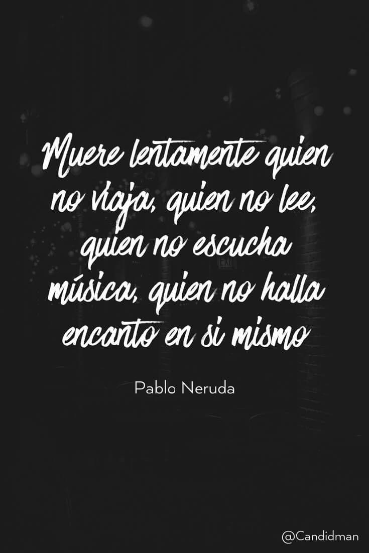Muere lentamente quien no viaja quien no lee quien no escucha música quien no halla encanto en si mismo. Pablo Neruda @Candidman #Frases Poemas Candidman Pablo Neruda Poema @candidman