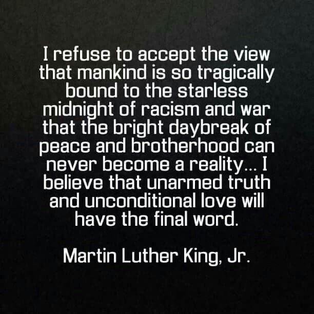 I believe that unarmed truth and unconditional love will have the final word. ~ Martin Luther King, Jr.