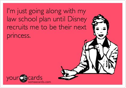 I'm just going along with my law school plan until Disney recruits me to be their next princess.