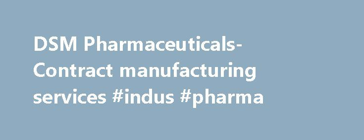 DSM Pharmaceuticals- Contract manufacturing services #indus #pharma http://pharma.remmont.com/dsm-pharmaceuticals-contract-manufacturing-services-indus-pharma/  #dsm pharma # DSM Pharmaceuticals- Contract manufacturing services DSM Pharmaceuticals, Inc. is one of three business units within the DSM Pharmaceutical Products business group. It is a global provider of finished dosage form manufacturing and related services to the pharmaceutical and biopharmaceutical markets – providing broad…
