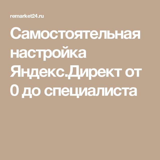 Самостоятельная настройка Яндекс.Директ от 0 до специалиста
