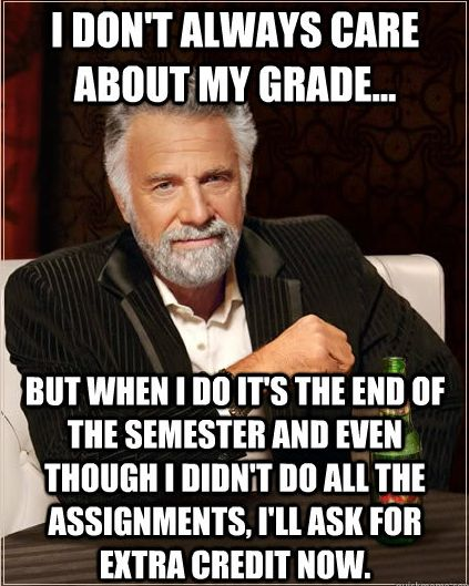 I don't always care about my grade, but when I do it's at the end of the semester...