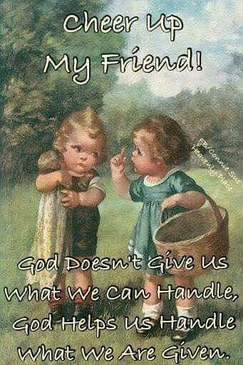 God will never give us more than we can handle.                                                                                                                                                      More