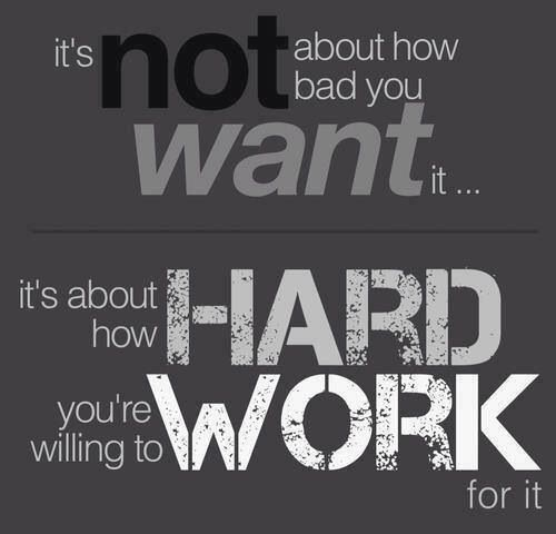"""""""It's not about how bad you want it... it's about how hard you're willing to work for it."""""""