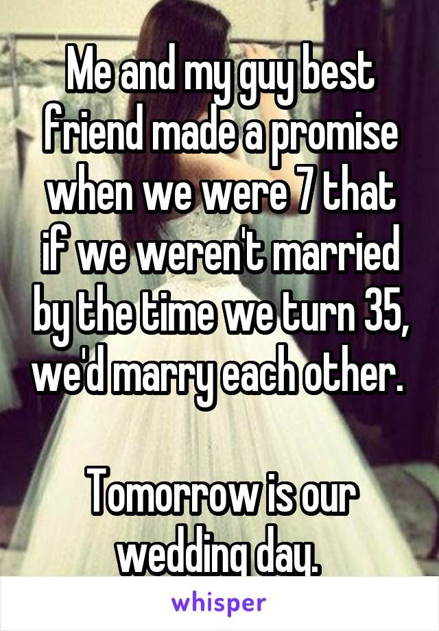 Me and my guy best friend made a promise when we were 7 that if we weren't married by the time we turn 35, we'd marry each other.   Tomorrow is our wedding day.