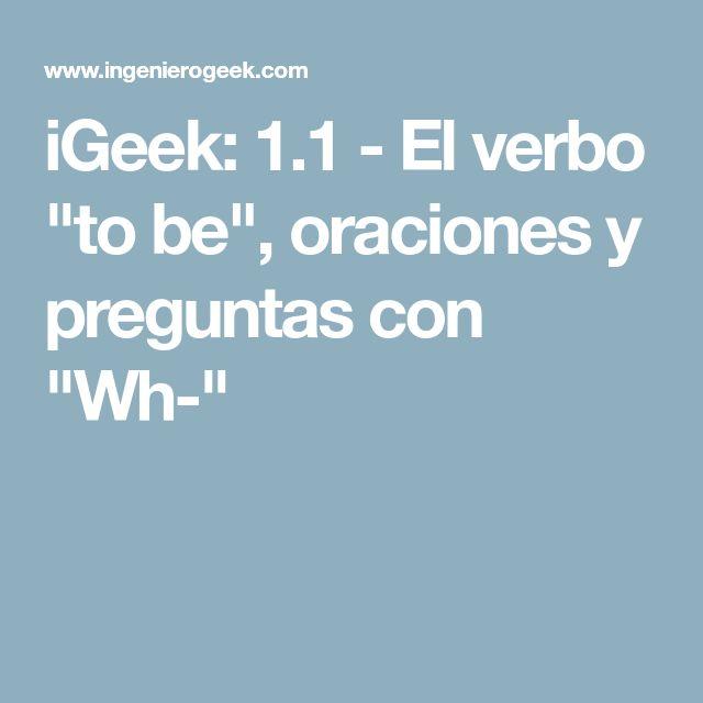 """iGeek: 1.1 - El verbo """"to be"""", oraciones y preguntas con """"Wh-"""""""