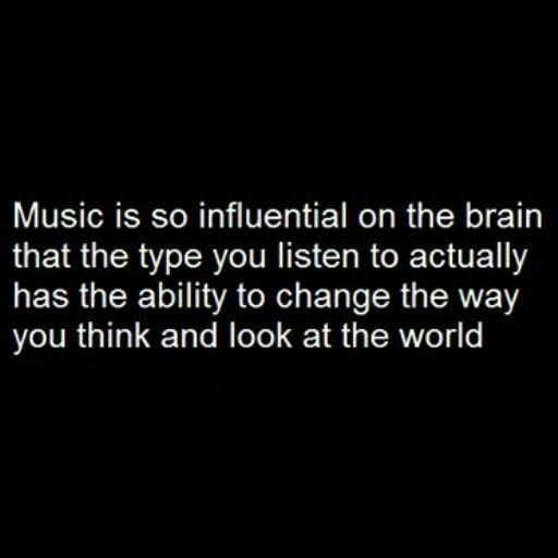 Music is very influential on the brain. Be careful with what type of music you listen to it.