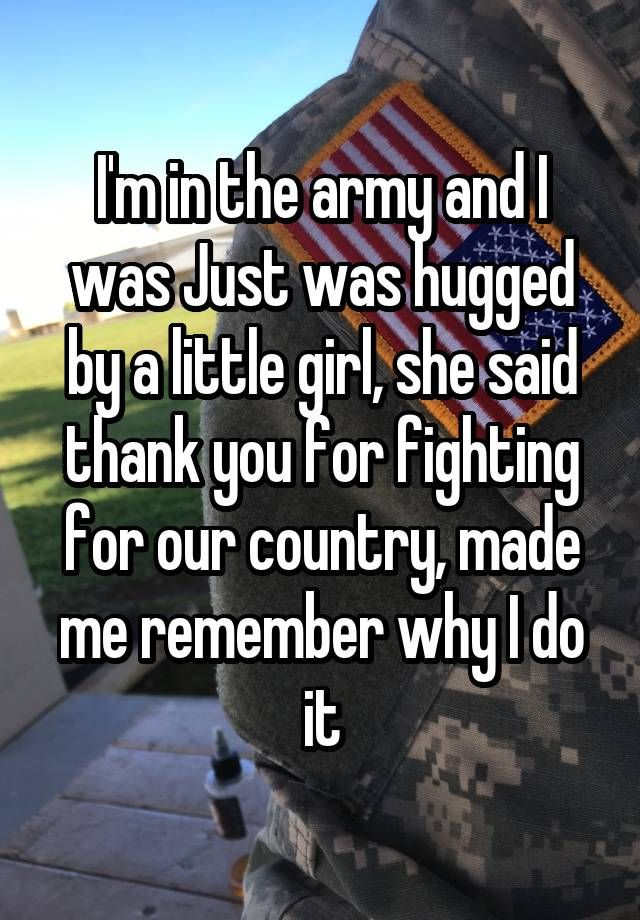 I'm in the army and I was Just was hugged by a little girl, she said thank you for fighting for our country, made me remember why I do it