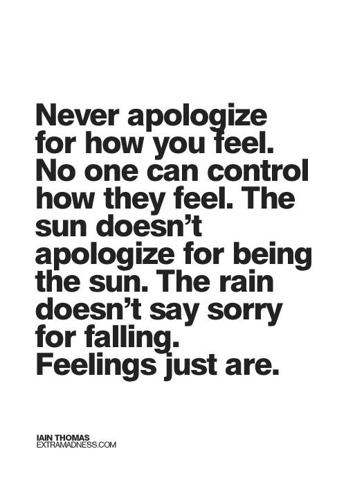 Never apologize for how you feel...