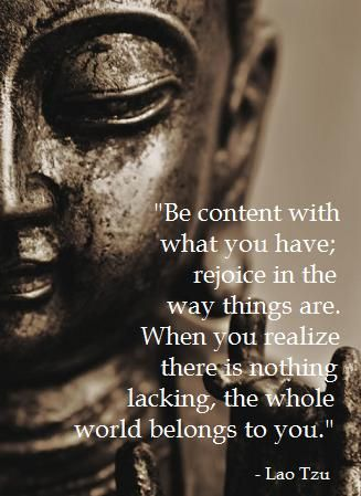 """Be content with what you have; rejoice in the way things are. When you realize there is nothing lacking, the whole world belongs to you.""-Lao Tzu"
