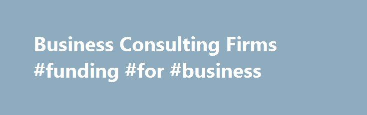 Business Consulting Firms #funding #for #business http://busines.remmont.com/business-consulting-firms-funding-for-business/  #business consulting firms # The Purpose of Business Consulting Firms Self examination is often considered the best way to work toward improvement. Unfortunately, no matter how hard we try it is often extremely difficult to be completely unbiased when we consider matters that are close to us. In times like this it is helpful to […]