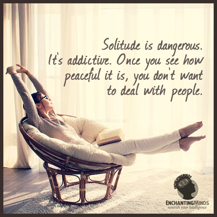 Solitude is dangerous. It's addictive. Once you see how peaceful it is, you don't want to deal with people.