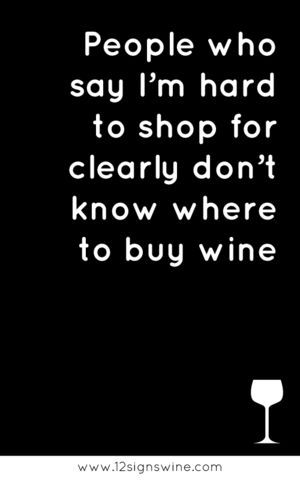 People who say I'm hard to shop for clearly don't know where to buy wine.: