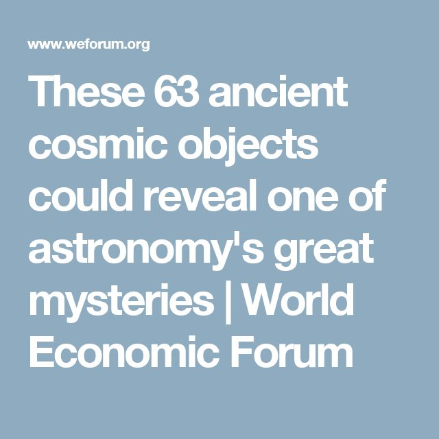 These 63 ancient cosmic objects could reveal one of astronomy's great mysteries | World Economic Forum