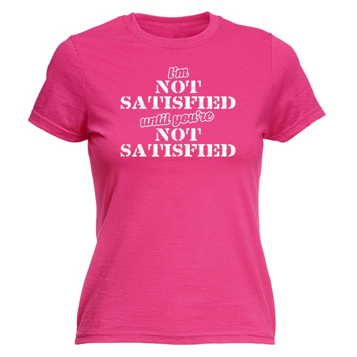 123t USA Women's I'm Not Satisfied Until You're Not Satisfied Funny T-Shirt
