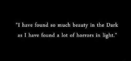 I have so much beauty in the dark as I have found a lot of horrors in the light. LO