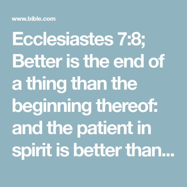 Ecclesiastes 7:8; Better is the end of a thing than the beginning thereof: and the patient in spirit is better than the proud in spirit.