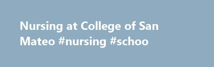 Nursing at College of San Mateo #nursing #schoo http://rhode-island.remmont.com/nursing-at-college-of-san-mateo-nursing-schoo/  # August 21, 2017: 11AM-12PM in Building 5, room 352. September 14, 2017: 1-2PM in Building 5, room 354. October 2, 2017: 12-1PM in Building 5, room 354. October 19, 2017: 2:30-3:30PM in Building 5, room 354. The College of San Mateo Nursing Program provides students with opportunities for learning at the College, local hospitals, and community health agencies. The…