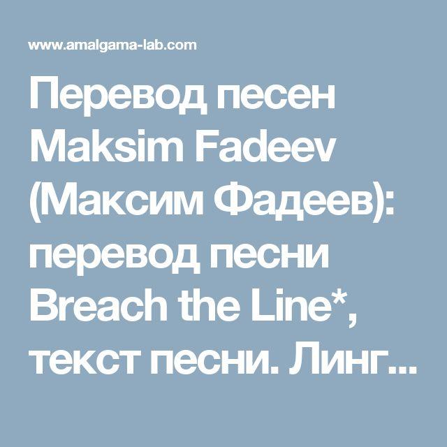 Перевод песен Maksim Fadeev (Максим Фадеев): перевод песни Breach the Line*, текст песни. Лингво-лаборатория Амальгама.