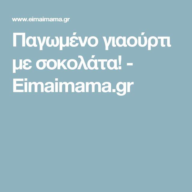 Παγωμένο γιαούρτι με σοκολάτα! - Eimaimama.gr