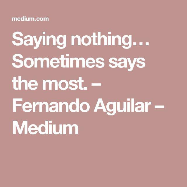 Saying nothing… Sometimes says the most. – Fernando Aguilar – Medium
