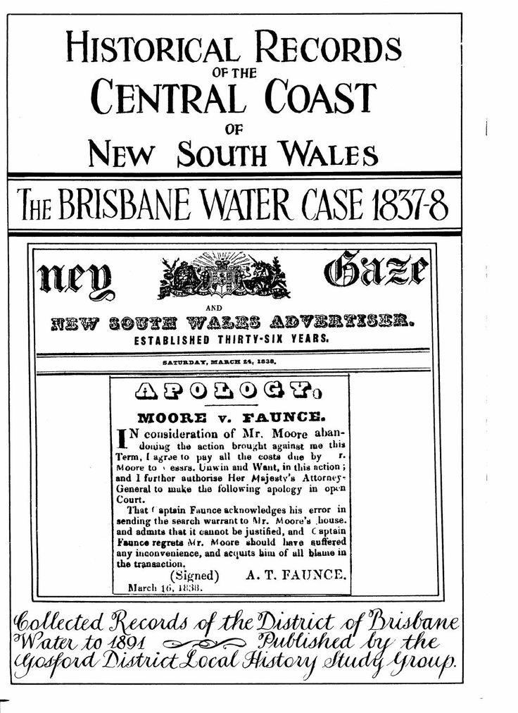 """""""Historical Records of the Central Coast of New South Wales: The Brisbane Water Case 1837-8"""" by the Gosford District Local History Study Group. Published 1989 by Gosford District Local History Study Group, Narara. The Brisbane Water Cases were a series of legal actions fought out during the latter part of the 1830s. The parties involved were some of the principal land holders of the Brisbane Water district against the government of the day."""