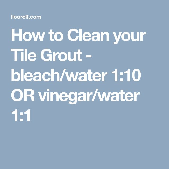 How to Clean your Tile Grout - bleach/water 1:10 OR vinegar/water 1:1