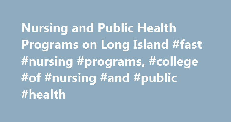 Nursing and Public Health Programs on Long Island #fast #nursing #programs, #college #of #nursing #and #public #health http://south-sudan.nef2.com/nursing-and-public-health-programs-on-long-island-fast-nursing-programs-college-of-nursing-and-public-health/  # Our M.S. in Healthcare Informatics program —online or traditionally in the classroom—is open to clinical and non-clinical professionals, such as those in business. This sector should surge given the move to paperless records. The…