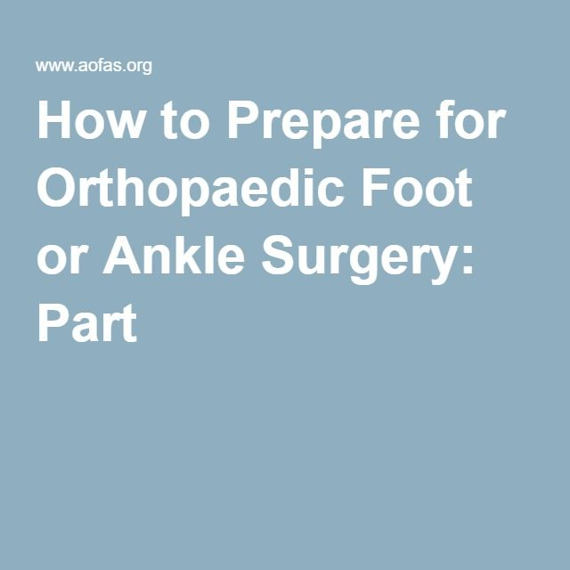 How to Prepare for Orthopaedic Foot or Ankle Surgery: Part I