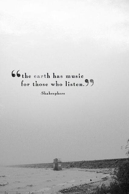 "Yes I am aware that Shakespeare is misspelled, and that the origin of this quote is shrouded in mystery. ""The earth hath music for those who listen.""  Love the sounds I hear.."