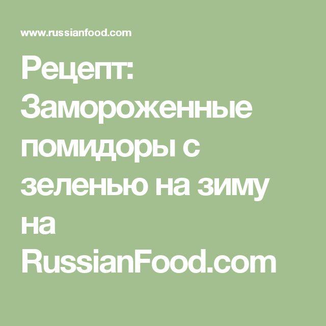 Рецепт: Замороженные помидоры с зеленью на зиму на RussianFood.com