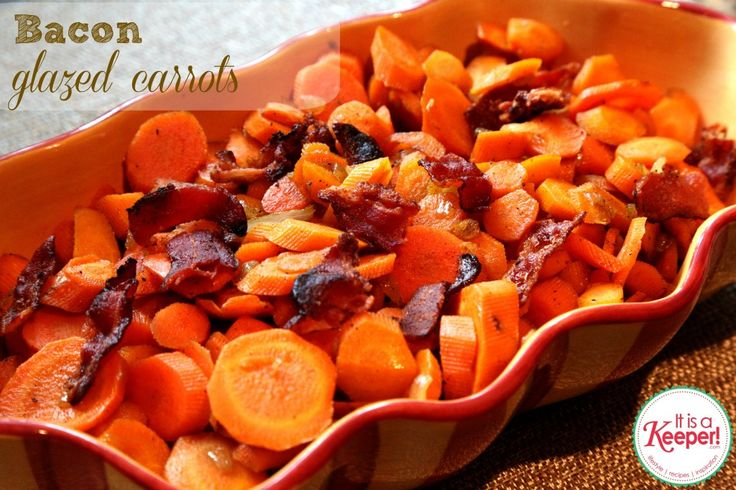 Bacon Glazed Carrots (cook 1 lb baby carrots until almost tender.  Saute 3 slices bacon; remove and crumble then sauté a small onion in 2Tbsp bacon fat, then add 3Tbsp brown sugar, 1/4tsp pepper and cooked carrots.  Cook for 5 min and serve with crumbled bacon.)