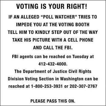 """VOTING IS YOUR RIGHT! IF an alleged """"poll watcher"""" tries to impede you at the voting booth tell him to kindly step out of the way. Take his picture with a cell phone and call the FBI on Tuesday @ 412-432-4000. The Department of Justice Civil Rights Division Voting Section in Washington can be reached at 1-800-253-3931 or 202-307-2767 PLEASE PASS THIS ON!"""